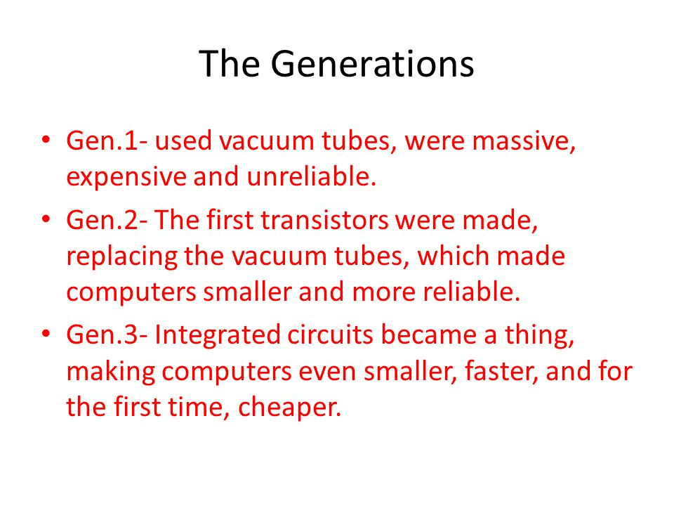 The Generations Gen.1- used vacuum tubes, were massive, expensive and unreliable.