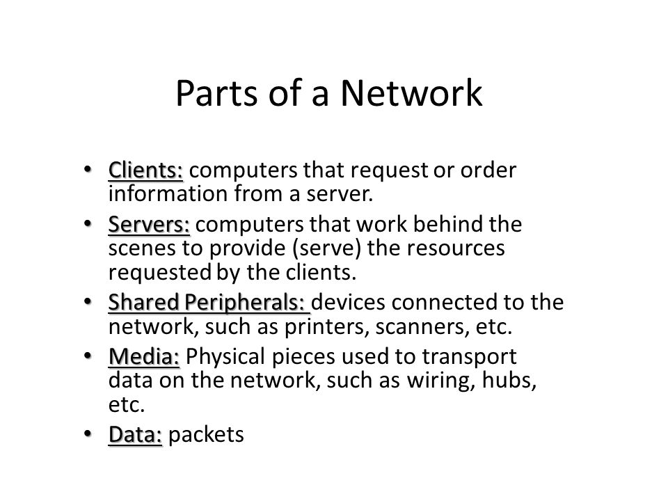 Parts of a Network Clients: computers that request or order information from a server.