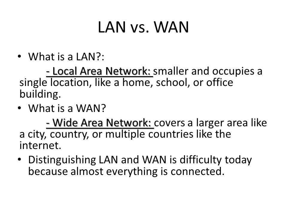 LAN vs. WAN What is a LAN : - Local Area Network: smaller and occupies a single location, like a home, school, or office building.