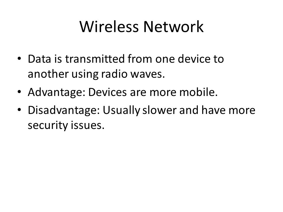 Wireless Network Data is transmitted from one device to another using radio waves. Advantage: Devices are more mobile.