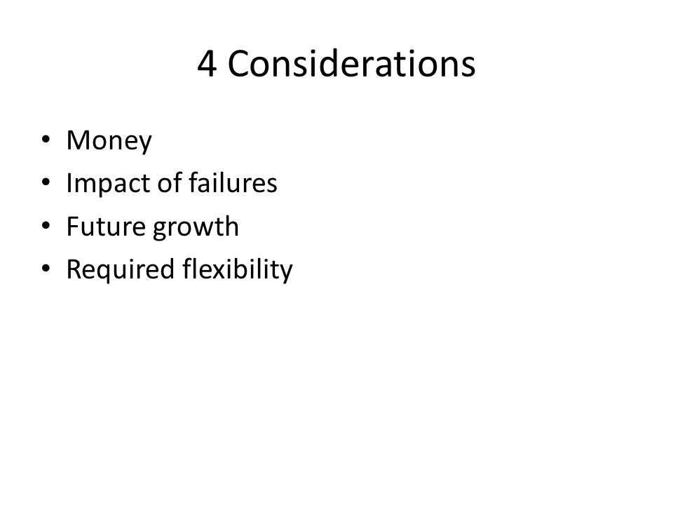 4 Considerations Money Impact of failures Future growth