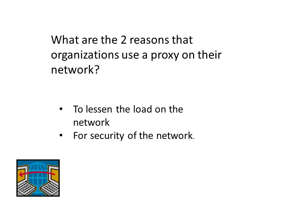 What are the 2 reasons that organizations use a proxy on their network