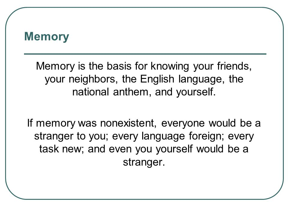 Memory Memory is the basis for knowing your friends, your neighbors, the English language, the national anthem, and yourself.