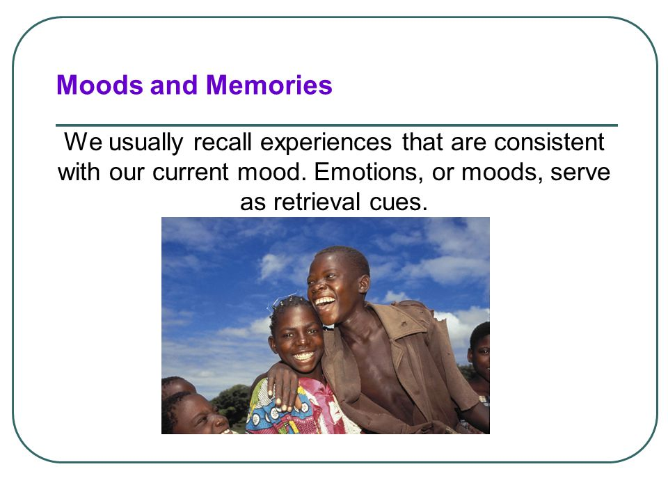 Moods and Memories We usually recall experiences that are consistent with our current mood. Emotions, or moods, serve as retrieval cues.