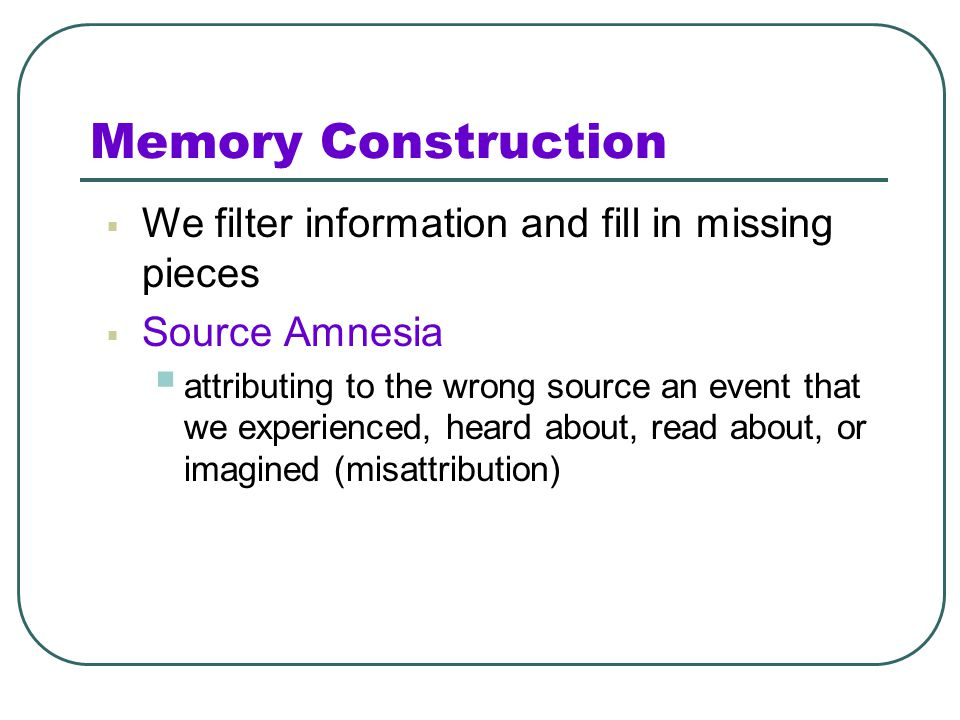 Memory Construction We filter information and fill in missing pieces