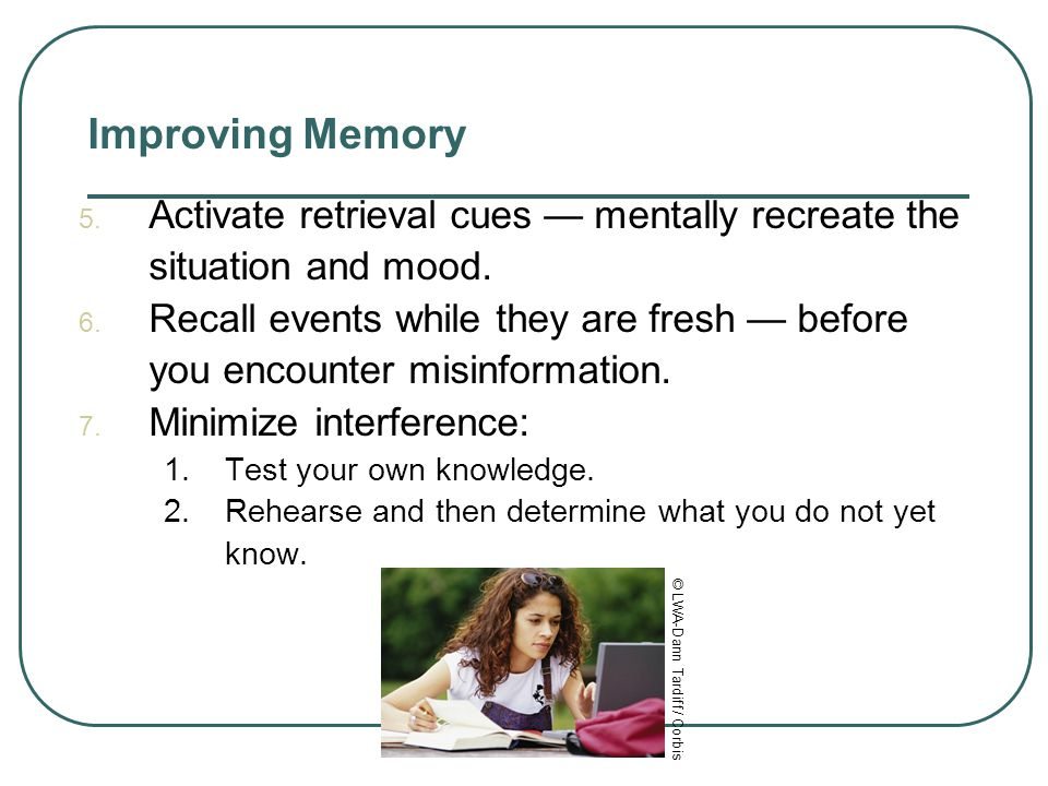 Improving Memory Activate retrieval cues — mentally recreate the situation and mood.