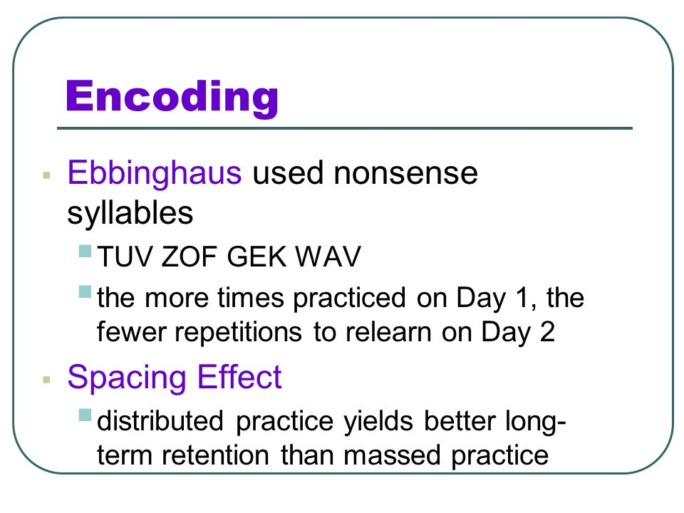 Encoding Ebbinghaus used nonsense syllables Spacing Effect