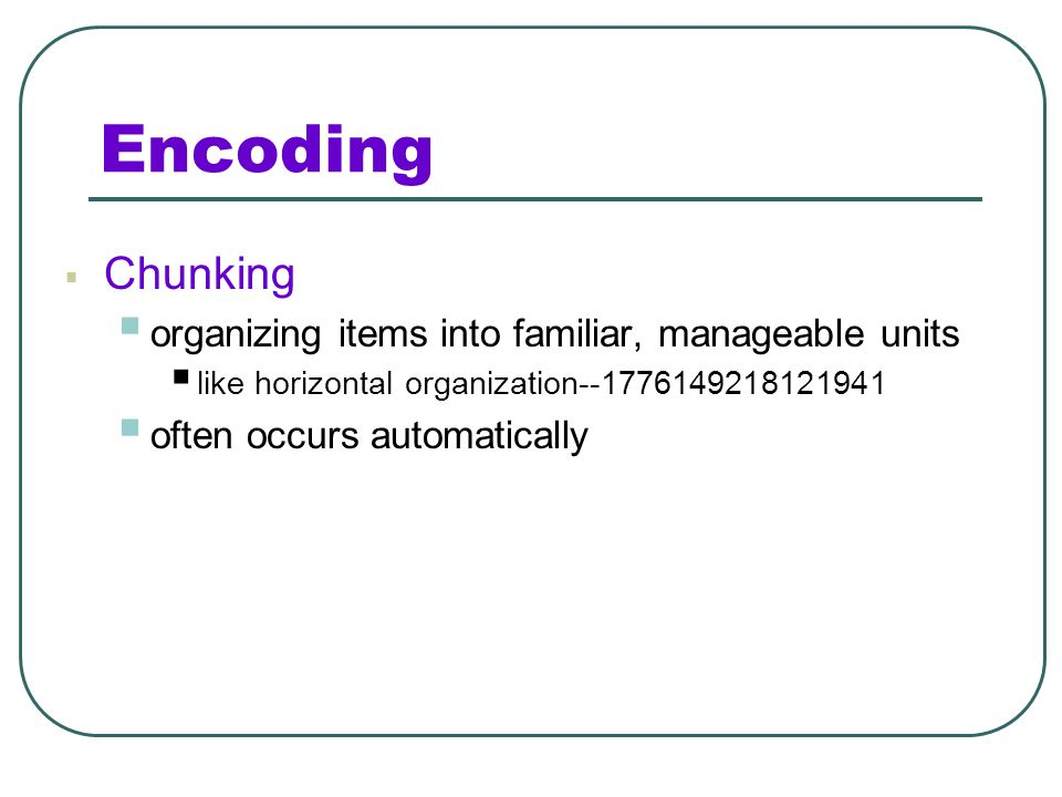 Encoding Chunking organizing items into familiar, manageable units