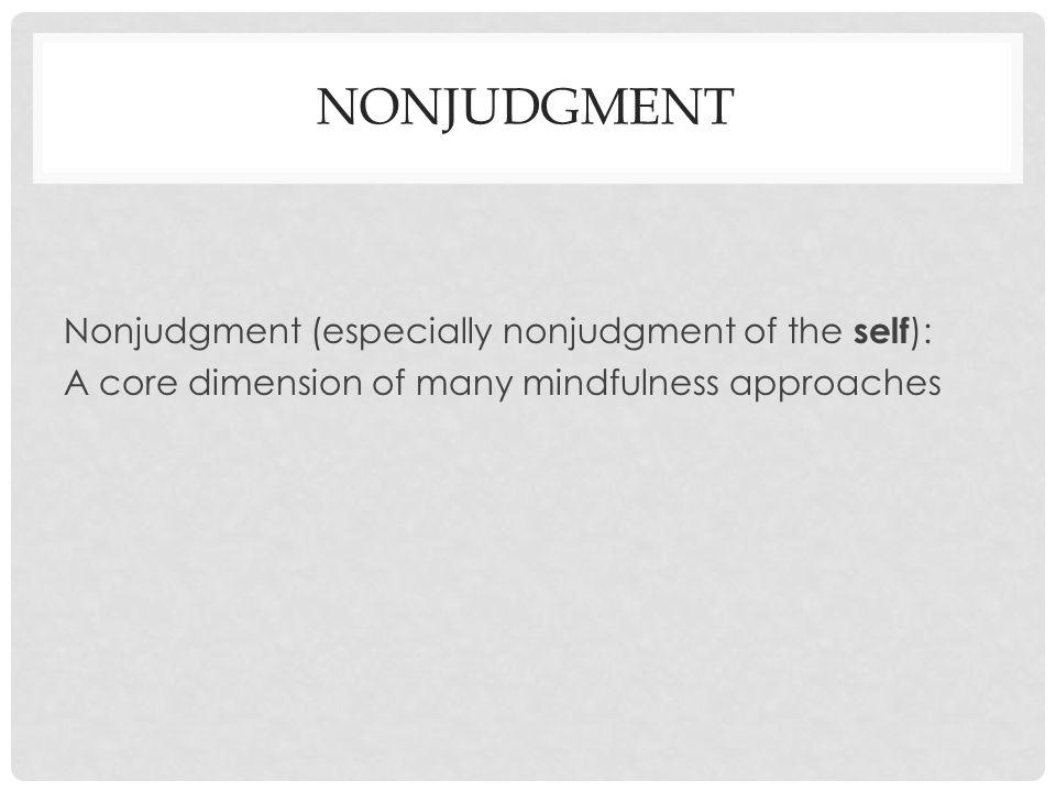 NonJudgment Nonjudgment (especially nonjudgment of the self):