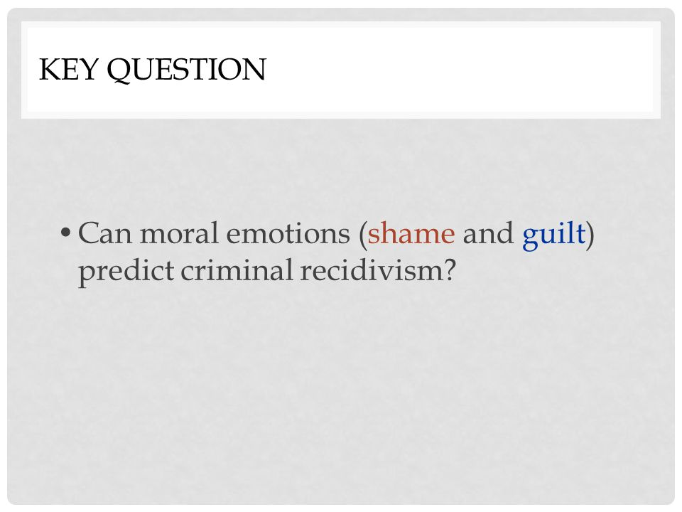 Key Question Can moral emotions (shame and guilt) predict criminal recidivism
