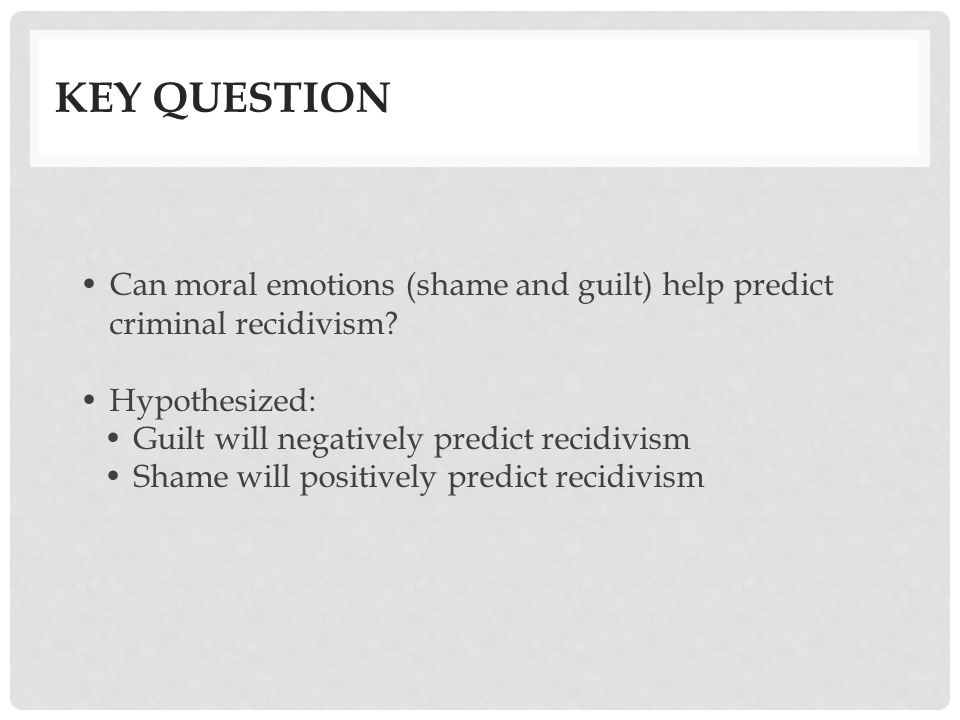 Key Question Can moral emotions (shame and guilt) help predict criminal recidivism Hypothesized: Guilt will negatively predict recidivism.