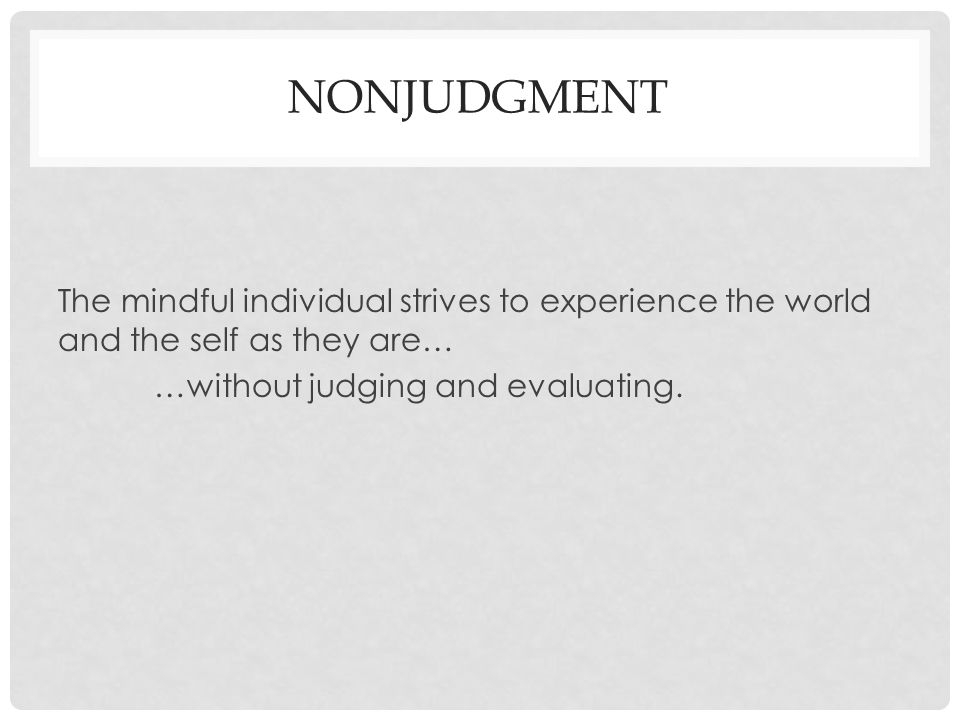 NonJudgment The mindful individual strives to experience the world and the self as they are… …without judging and evaluating.