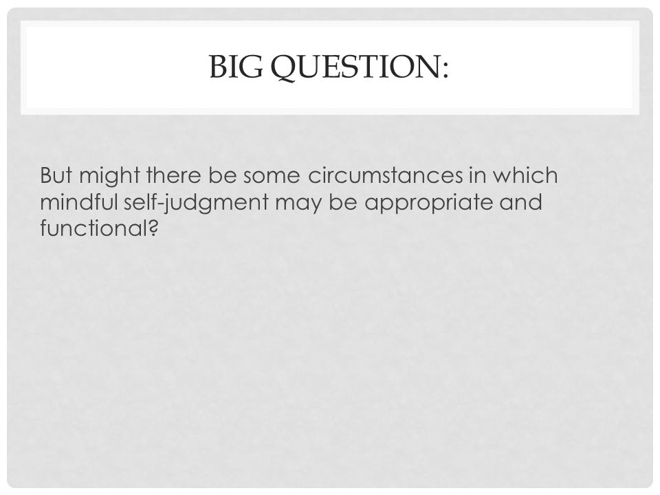 Big question: But might there be some circumstances in which mindful self-judgment may be appropriate and functional