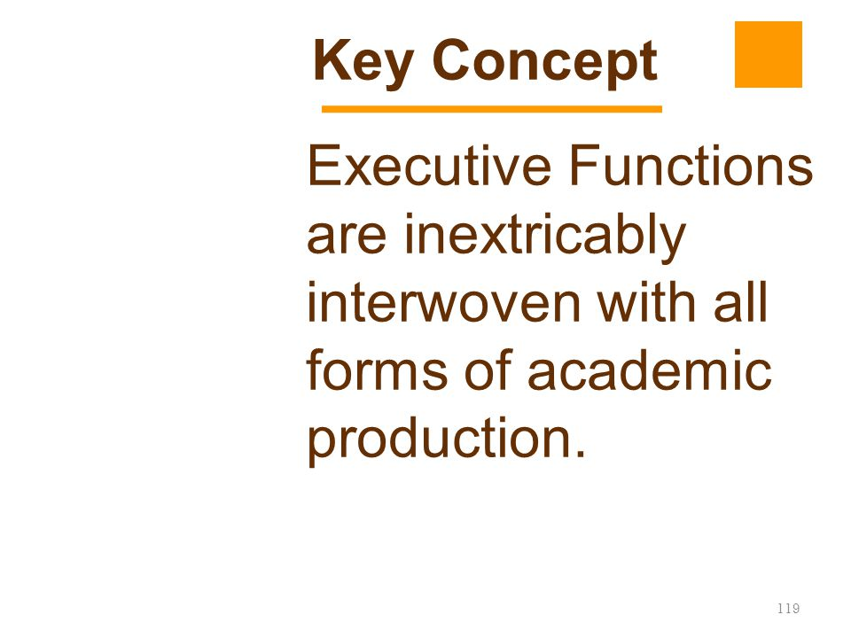 Key Concept Executive Functions are inextricably interwoven with all forms of academic production.