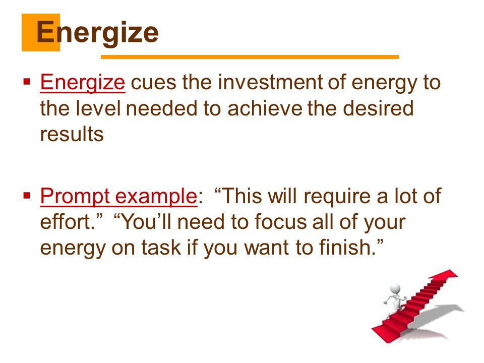 Energize Energize cues the investment of energy to the level needed to achieve the desired results.