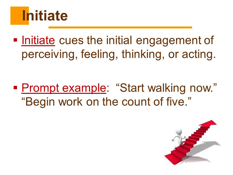 Initiate Initiate cues the initial engagement of perceiving, feeling, thinking, or acting.