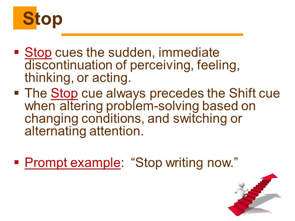 Stop Stop cues the sudden, immediate discontinuation of perceiving, feeling, thinking, or acting.