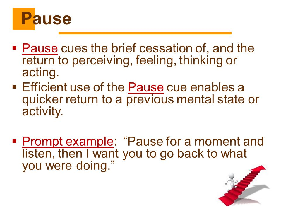 Pause Pause cues the brief cessation of, and the return to perceiving, feeling, thinking or acting.