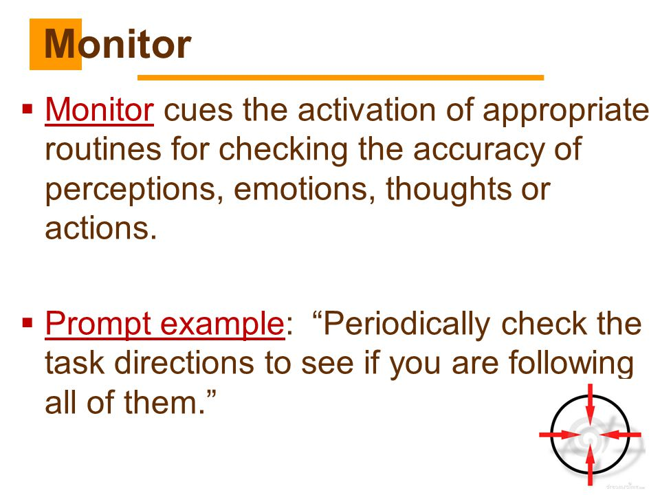 Monitor Monitor cues the activation of appropriate routines for checking the accuracy of perceptions, emotions, thoughts or actions.