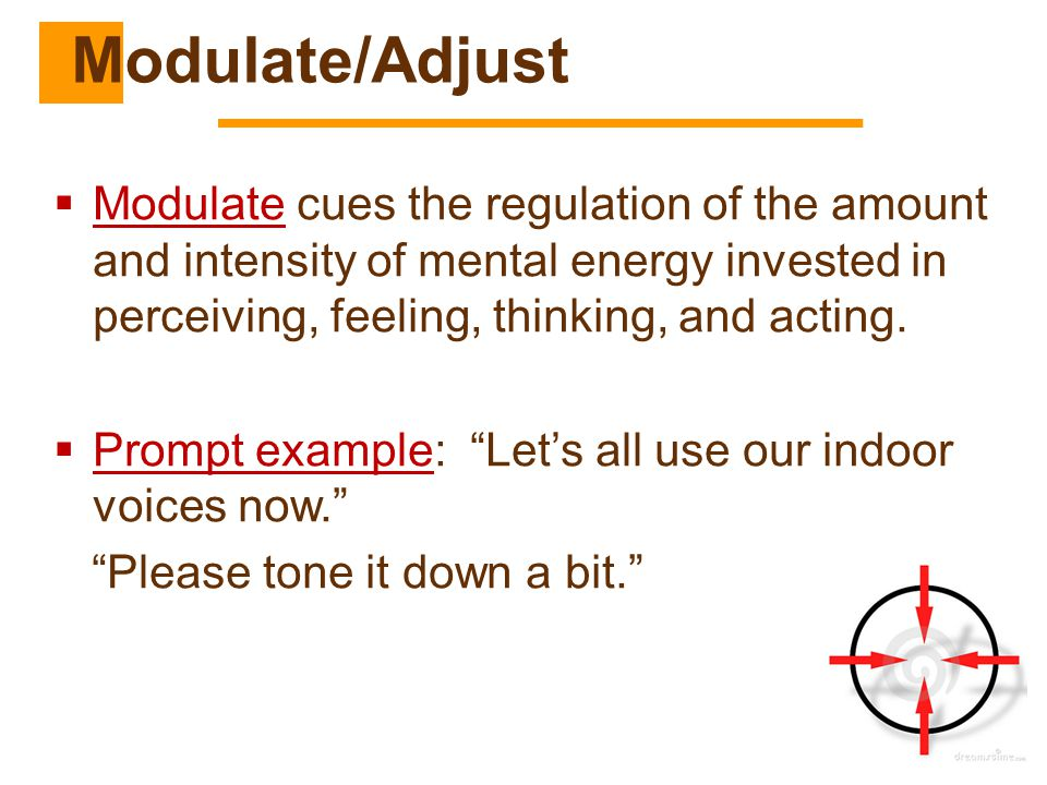 Modulate/Adjust Modulate cues the regulation of the amount and intensity of mental energy invested in perceiving, feeling, thinking, and acting.