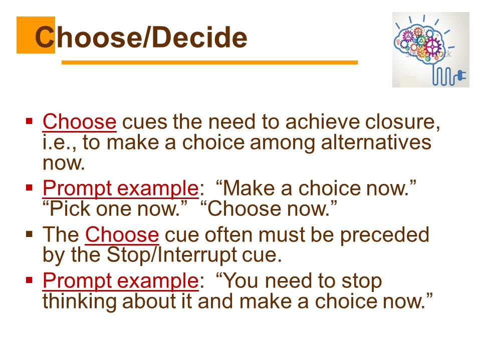Choose/Decide Choose cues the need to achieve closure, i.e., to make a choice among alternatives now.