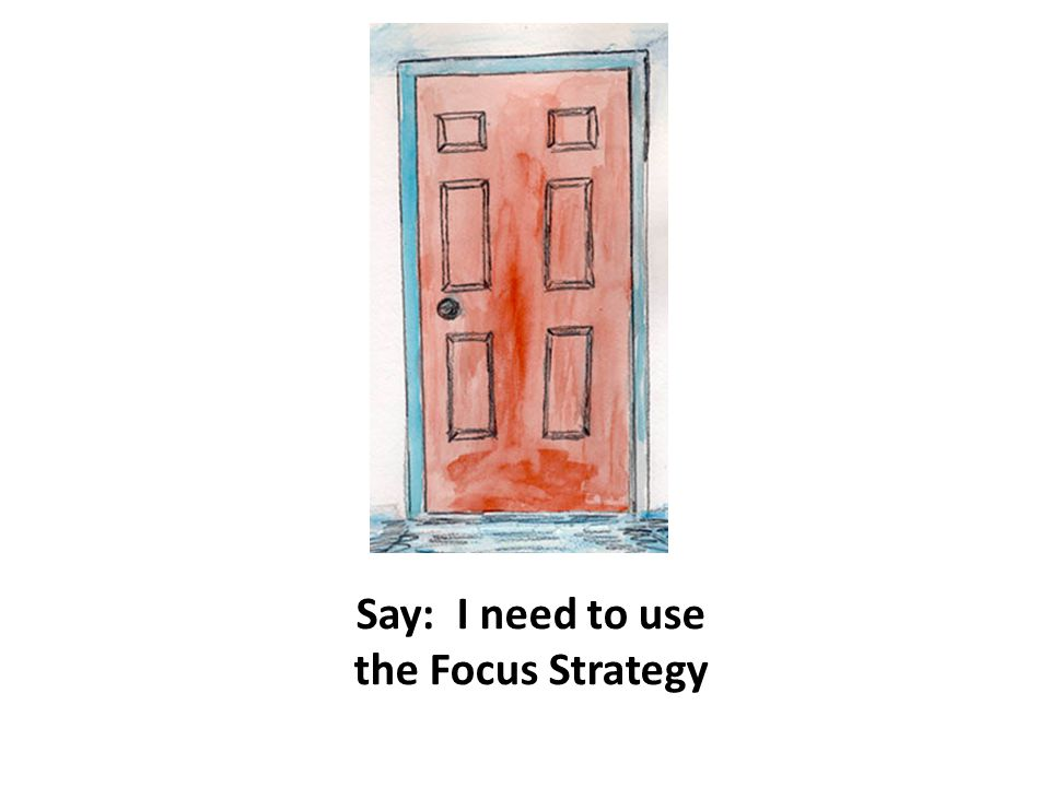 Say: I need to use the Focus Strategy