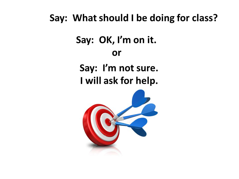 Say: What should I be doing for class