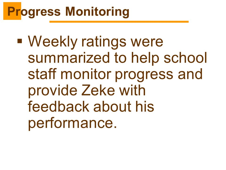 Progress Monitoring Weekly ratings were summarized to help school staff monitor progress and provide Zeke with feedback about his performance.