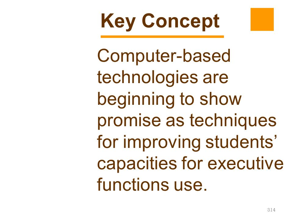 Key Concept Computer-based technologies are beginning to show promise as techniques for improving students' capacities for executive functions use.