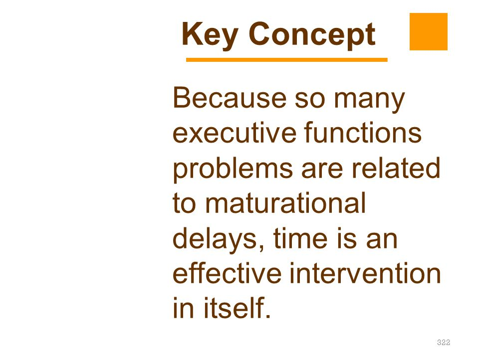 Key Concept Because so many executive functions problems are related to maturational delays, time is an effective intervention in itself.