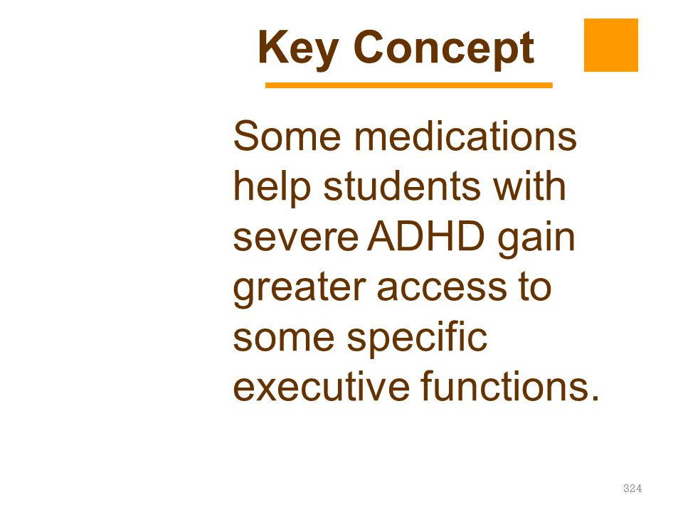 Key Concept Some medications help students with severe ADHD gain greater access to some specific executive functions.