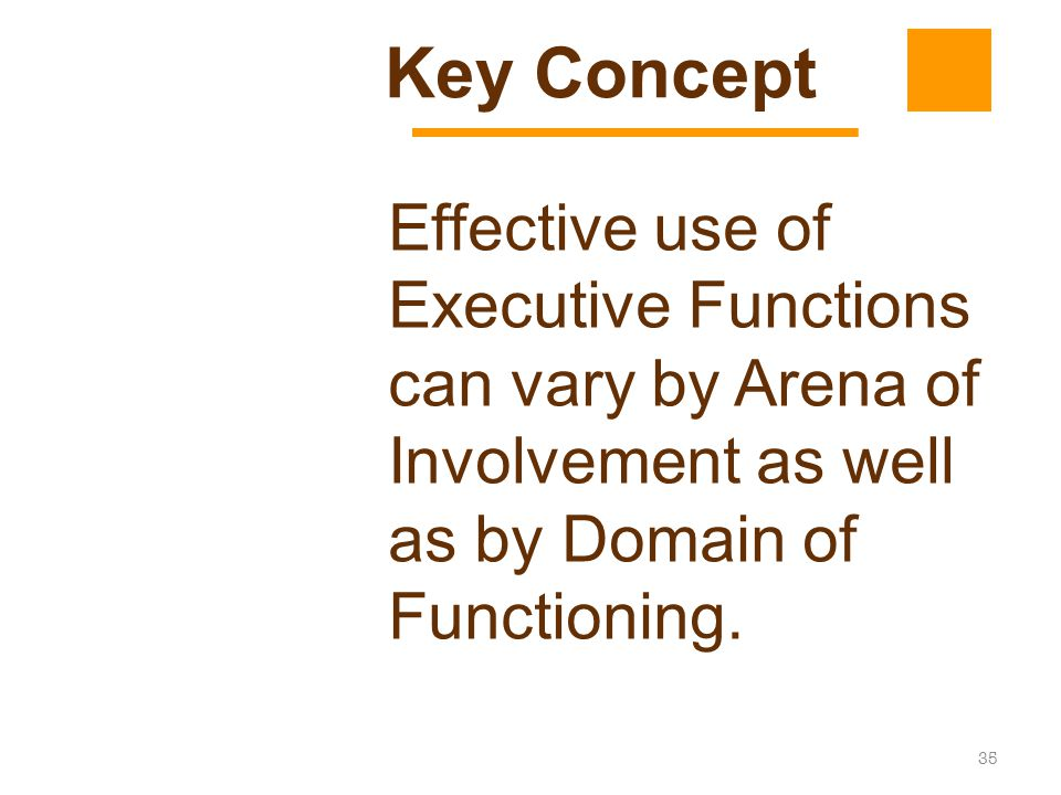 Key Concept Effective use of Executive Functions can vary by Arena of Involvement as well as by Domain of Functioning.