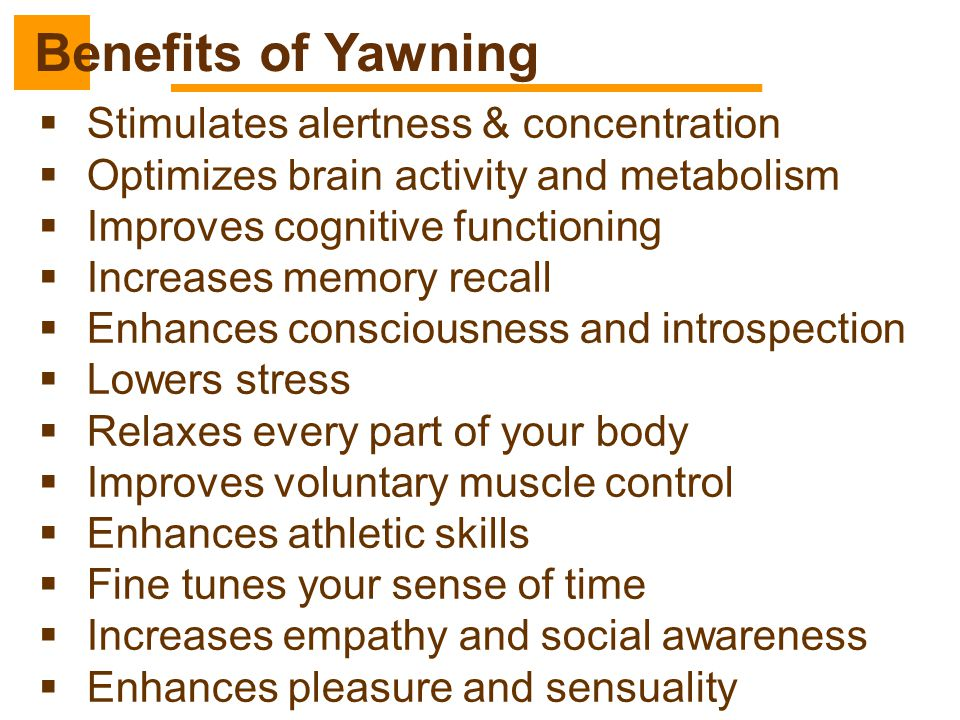 Benefits of Yawning Stimulates alertness & concentration