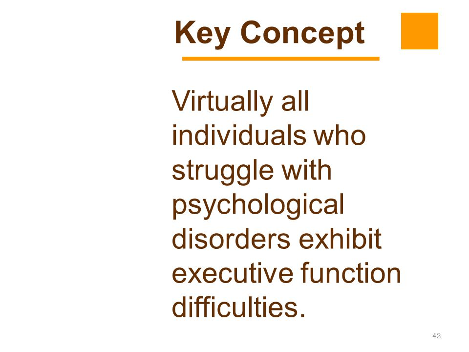 Key Concept Virtually all individuals who struggle with psychological disorders exhibit executive function difficulties.