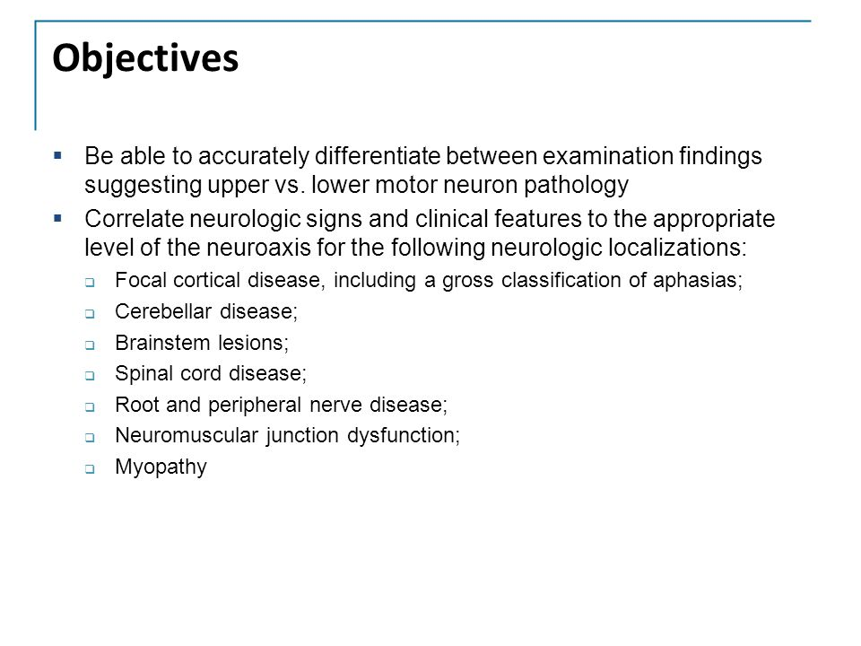 Objectives Be able to accurately differentiate between examination findings suggesting upper vs. lower motor neuron pathology.