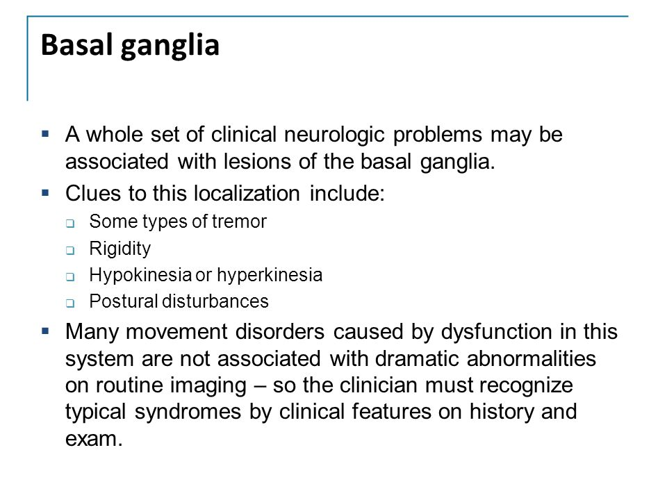 Basal ganglia A whole set of clinical neurologic problems may be associated with lesions of the basal ganglia.