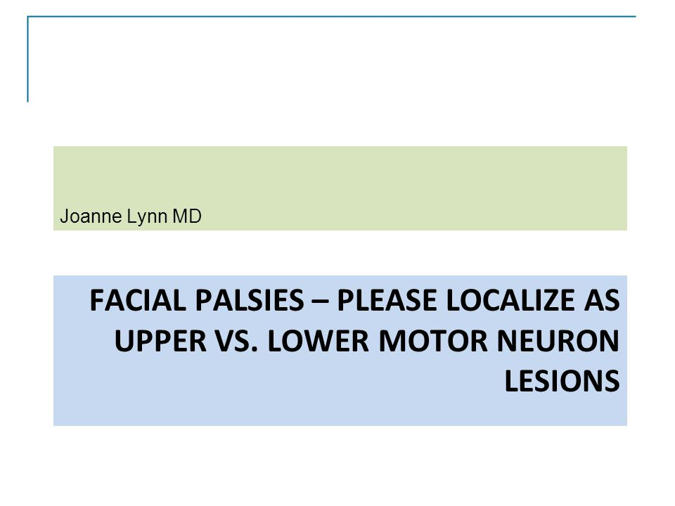 Joanne Lynn MD Facial palsies – Please localize as Upper vs. Lower motor neuron lesions.