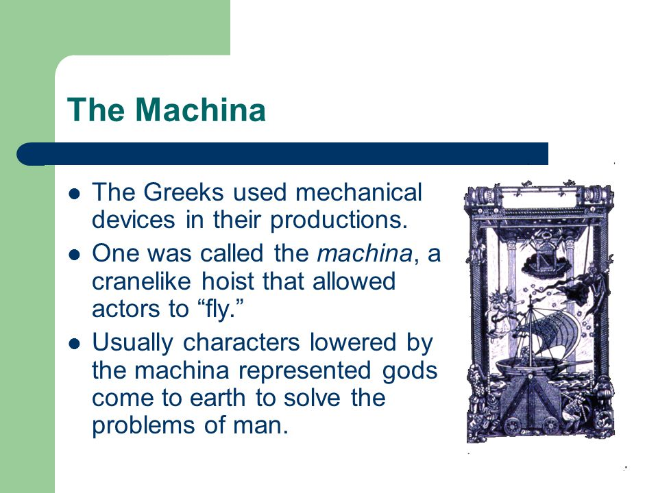 The Machina The Greeks used mechanical devices in their productions.