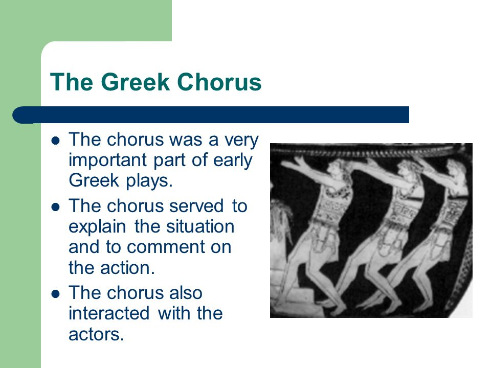 The Greek Chorus The chorus was a very important part of early Greek plays. The chorus served to explain the situation and to comment on the action.