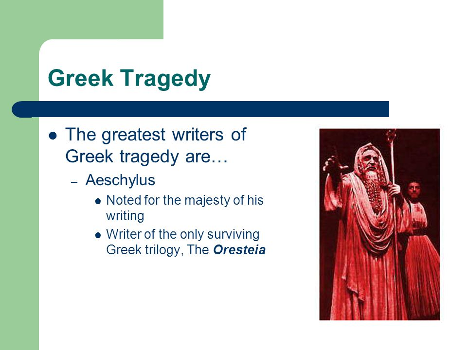 Greek Tragedy The greatest writers of Greek tragedy are… Aeschylus