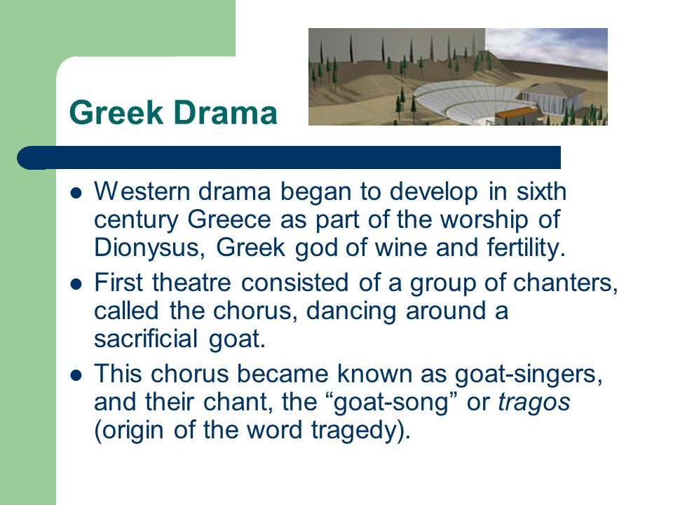Greek Drama Western drama began to develop in sixth century Greece as part of the worship of Dionysus, Greek god of wine and fertility.