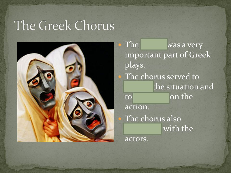 The Greek Chorus The chorus was a very important part of Greek plays.