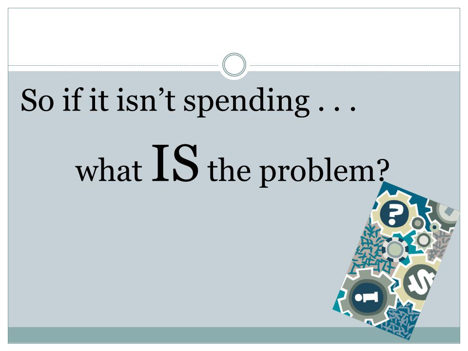 So if it isn't spending . . . what IS the problem