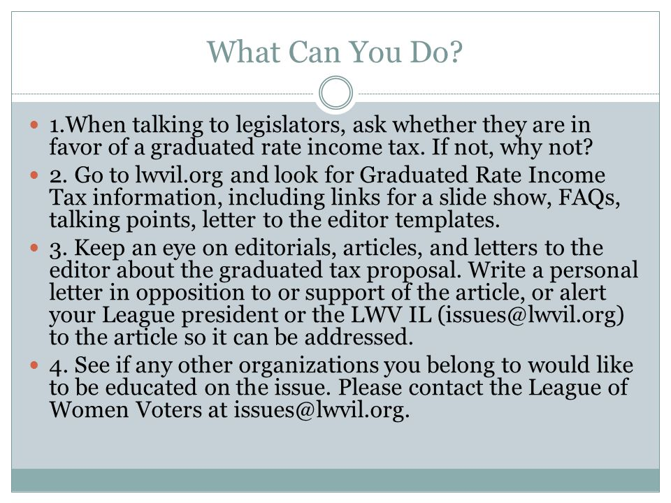 What Can You Do 1.When talking to legislators, ask whether they are in favor of a graduated rate income tax. If not, why not