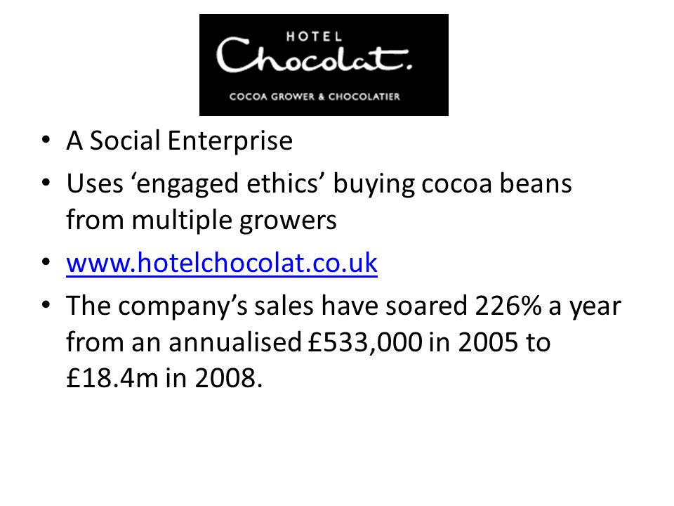 A Social Enterprise Uses 'engaged ethics' buying cocoa beans from multiple growers. www.hotelchocolat.co.uk.