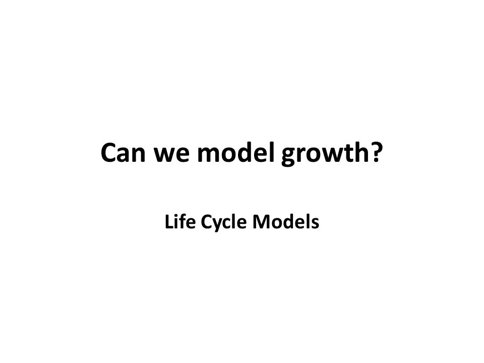 Can we model growth Life Cycle Models