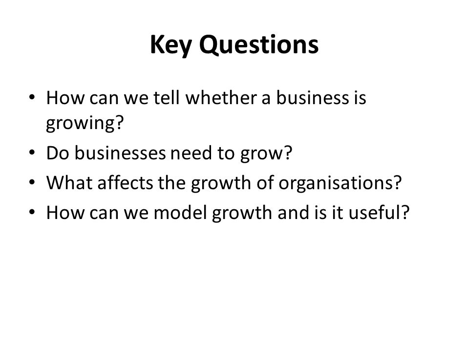 Key Questions How can we tell whether a business is growing
