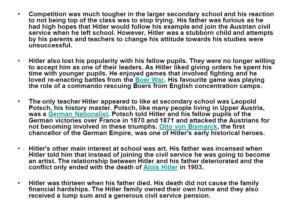 Competition was much tougher in the larger secondary school and his reaction to not being top of the class was to stop trying. His father was furious as he had high hopes that Hitler would follow his example and join the Austrian civil service when he left school. However, Hitler was a stubborn child and attempts by his parents and teachers to change his attitude towards his studies were unsuccessful.