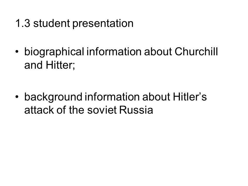 1.3 student presentation biographical information about Churchill and Hitter; background information about Hitler's attack of the soviet Russia.