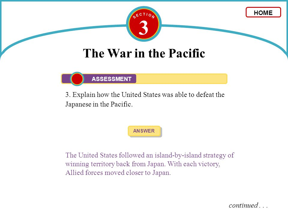 S E C T I O N 3. The War in the Pacific. HOME. ASSESSMENT. 3. Explain how the United States was able to defeat the Japanese in the Pacific.